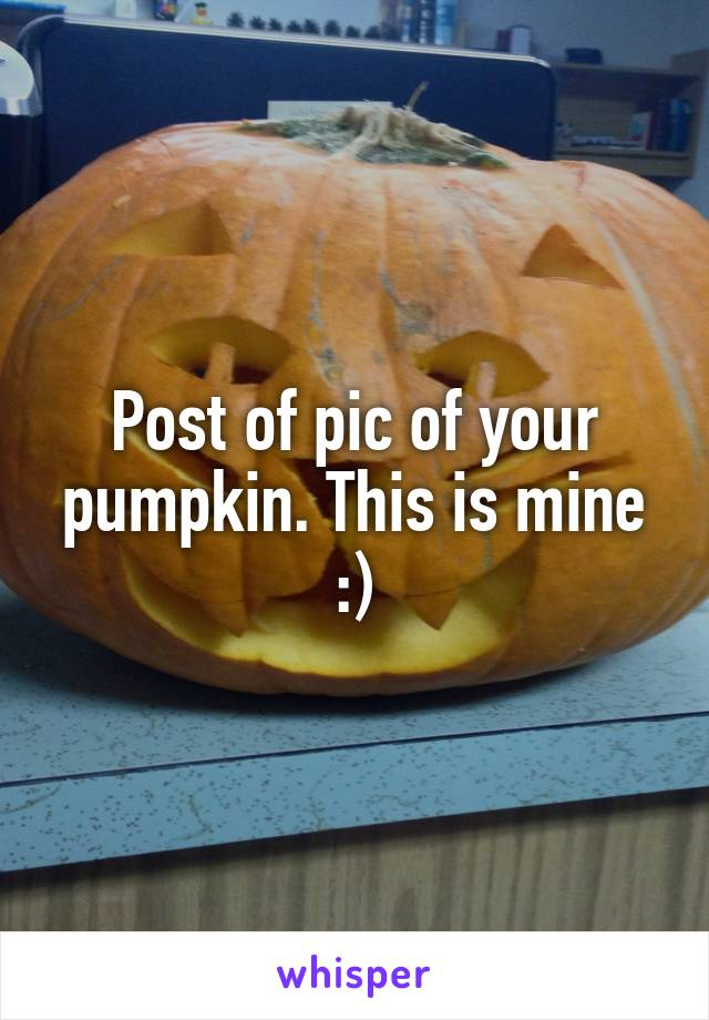 Post of pic of your pumpkin. This is mine :)