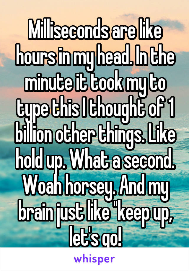 "Milliseconds are like hours in my head. In the minute it took my to type this I thought of 1 billion other things. Like hold up. What a second. Woah horsey. And my brain just like ""keep up, let's go!"