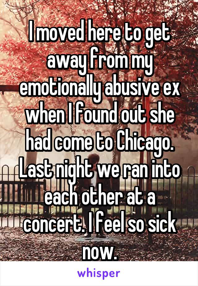 I moved here to get away from my emotionally abusive ex when I found out she had come to Chicago. Last night we ran into each other at a concert. I feel so sick now.
