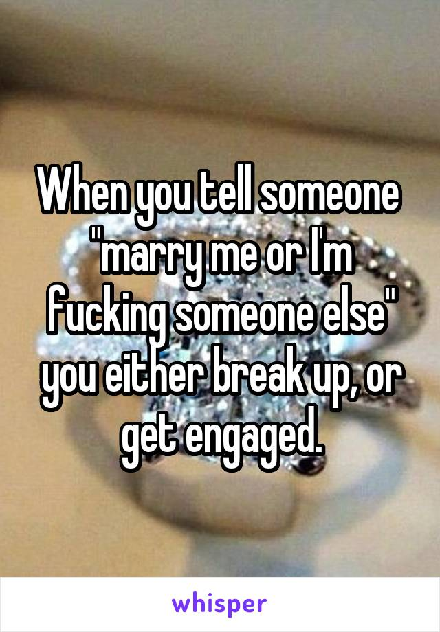 """When you tell someone  """"marry me or I'm fucking someone else"""" you either break up, or get engaged."""