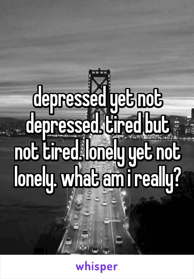 depressed yet not depressed. tired but not tired. lonely yet not lonely. what am i really?