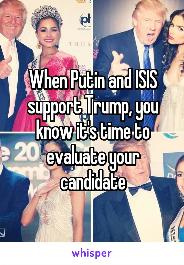 When Putin and ISIS support Trump, you know it's time to evaluate your candidate