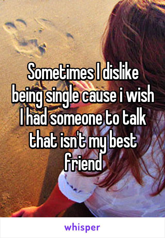 Sometimes I dislike being single cause i wish I had someone to talk that isn't my best friend