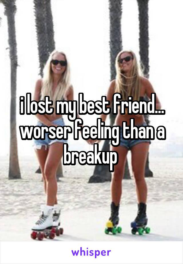 i lost my best friend... worser feeling than a breakup
