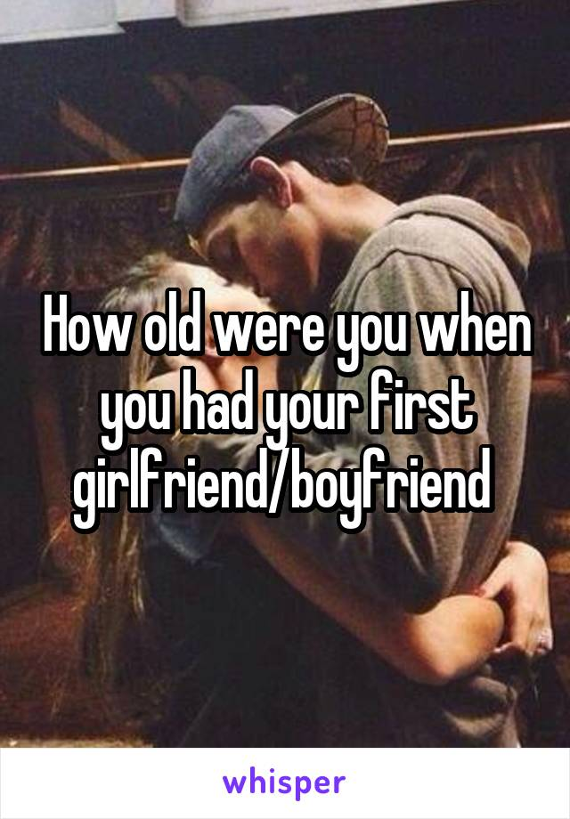 How old were you when you had your first girlfriend/boyfriend