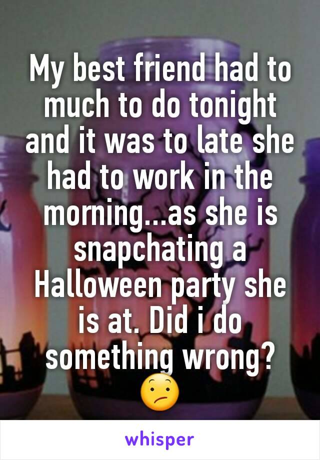 My best friend had to much to do tonight and it was to late she had to work in the morning...as she is snapchating a Halloween party she is at. Did i do something wrong? 😕