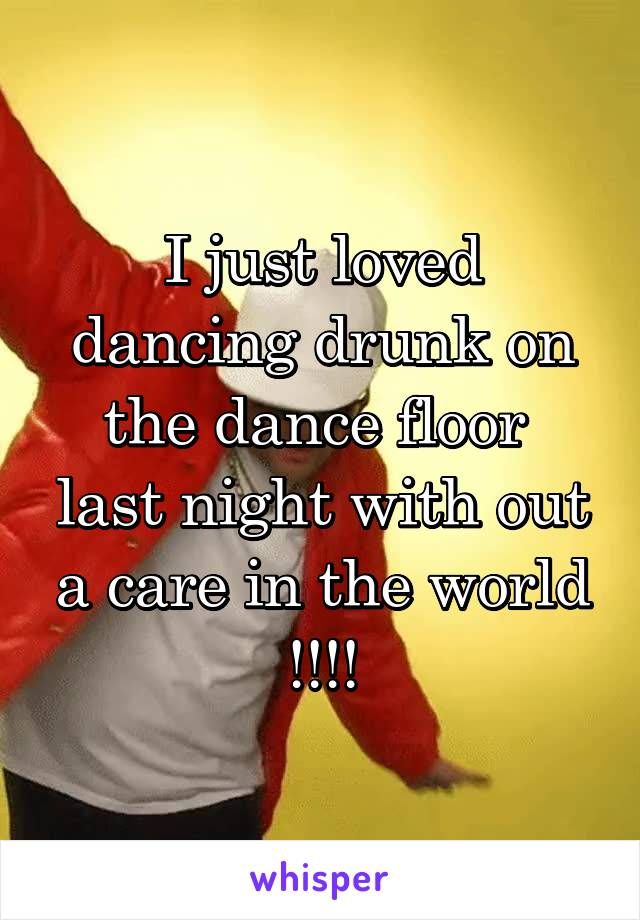 I just loved dancing drunk on the dance floor  last night with out a care in the world !!!!