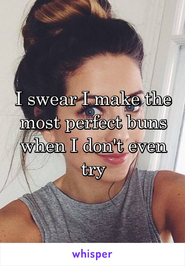 I swear I make the most perfect buns when I don't even try