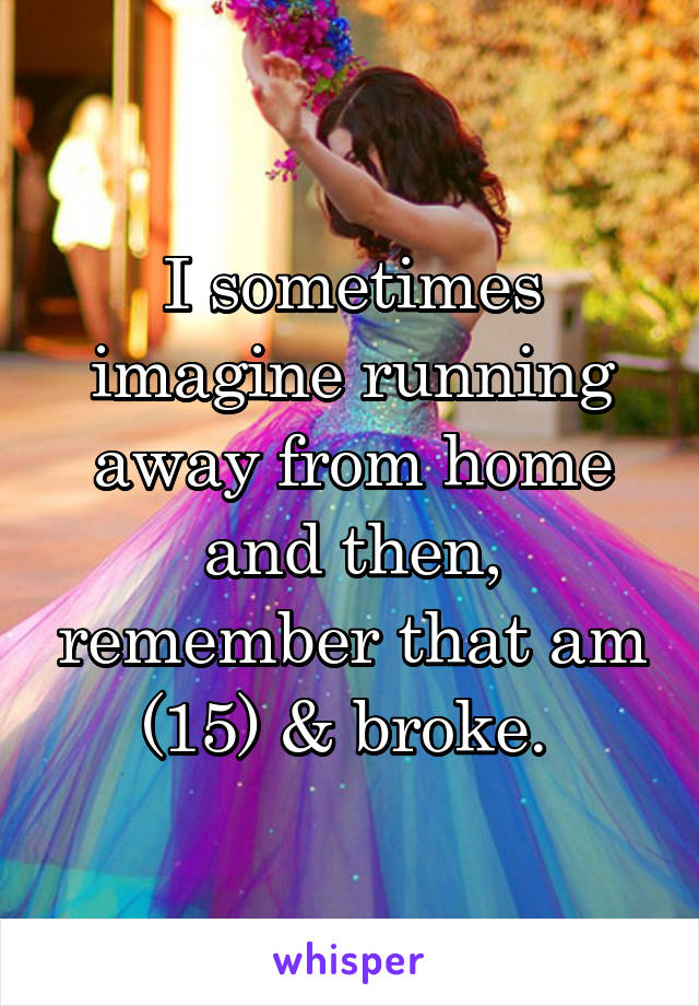 I sometimes imagine running away from home and then, remember that am (15) & broke.