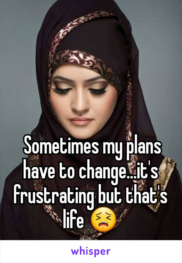 Sometimes my plans have to change...it's frustrating but that's life 😣
