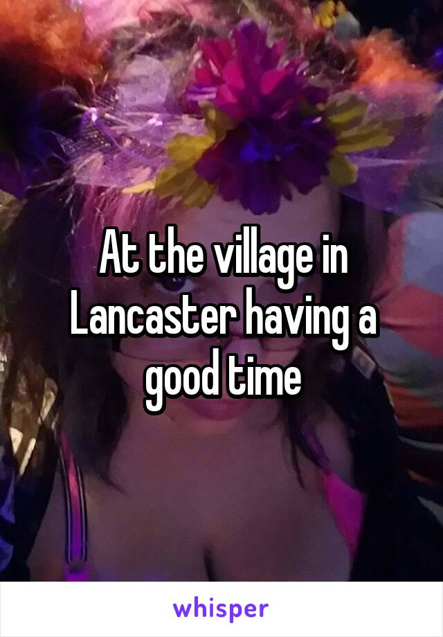 At the village in Lancaster having a good time