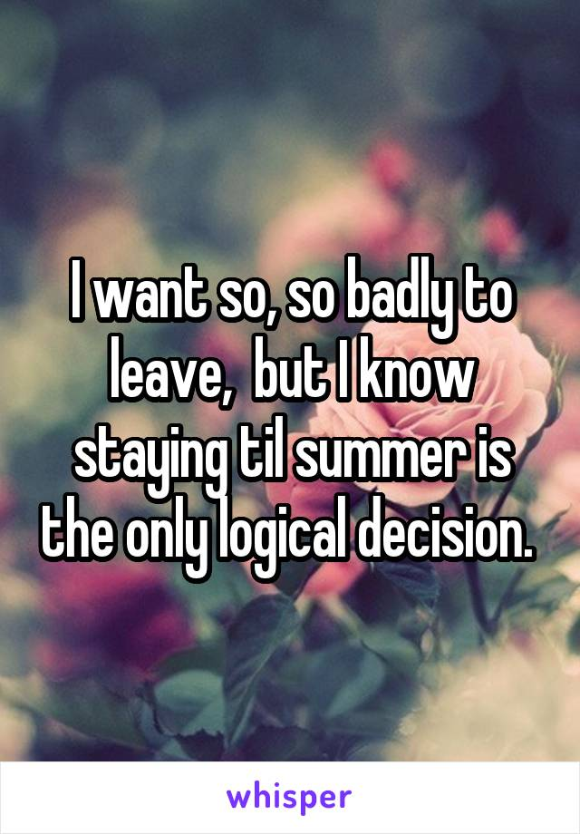 I want so, so badly to leave,  but I know staying til summer is the only logical decision.