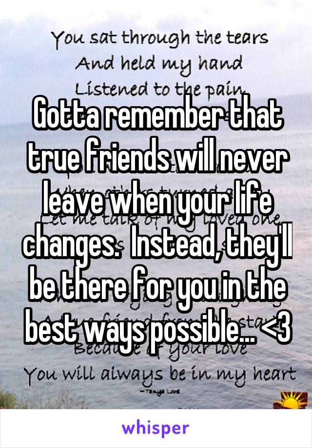 Gotta remember that true friends will never leave when your life changes.  Instead, they'll be there for you in the best ways possible... <3