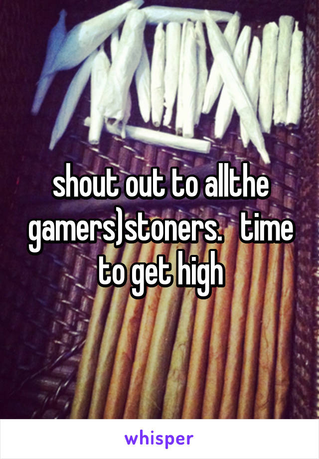 shout out to allthe gamers)stoners.   time to get high