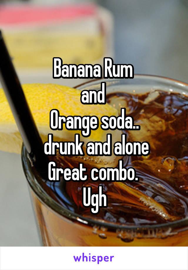 Banana Rum  and  Orange soda..  drunk and alone Great combo.  Ugh