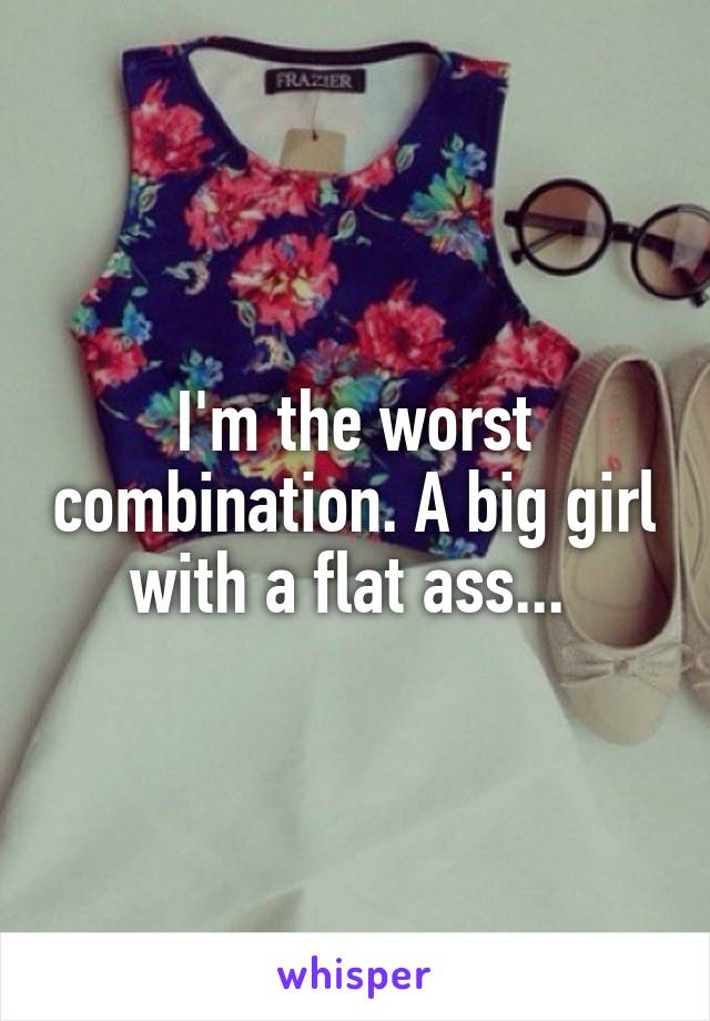 I'm the worst combination. A big girl with a flat ass...