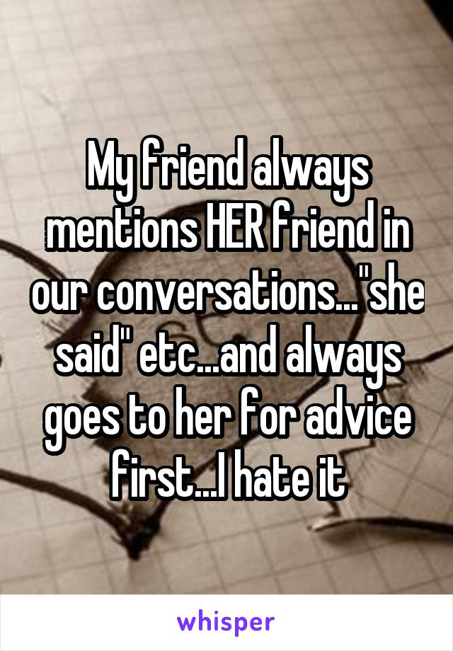 """My friend always mentions HER friend in our conversations...""""she said"""" etc...and always goes to her for advice first...I hate it"""