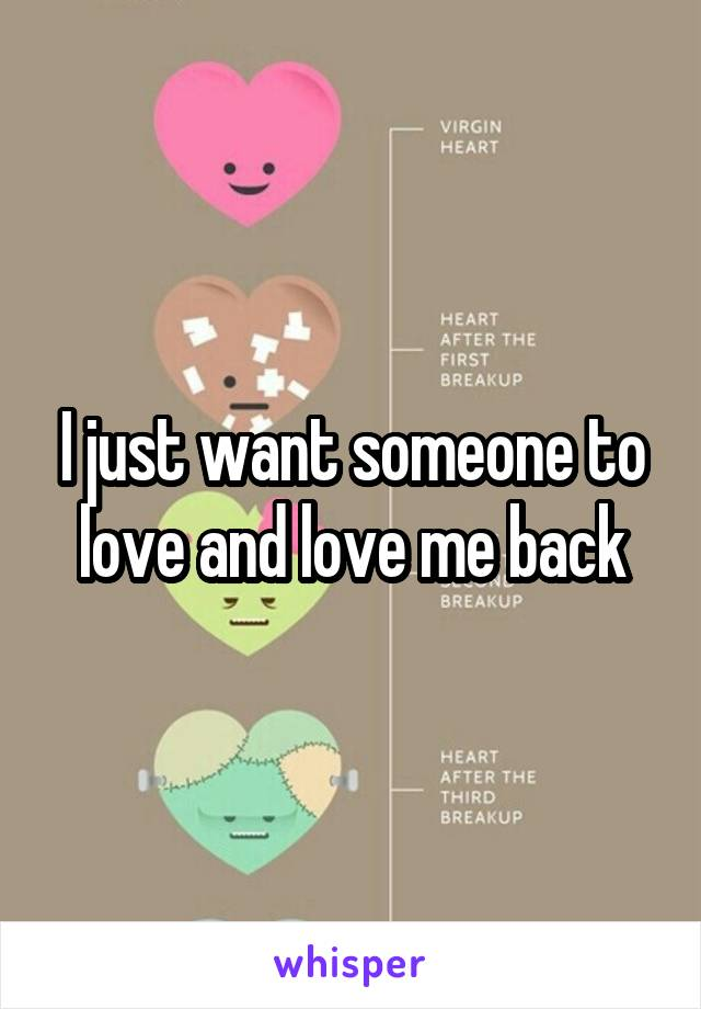 I just want someone to love and love me back