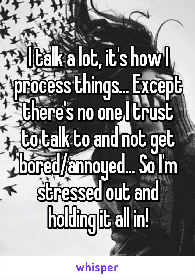 I talk a lot, it's how I process things... Except there's no one I trust to talk to and not get bored/annoyed... So I'm stressed out and holding it all in!