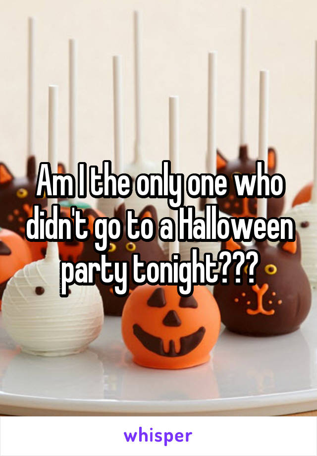 Am I the only one who didn't go to a Halloween party tonight???