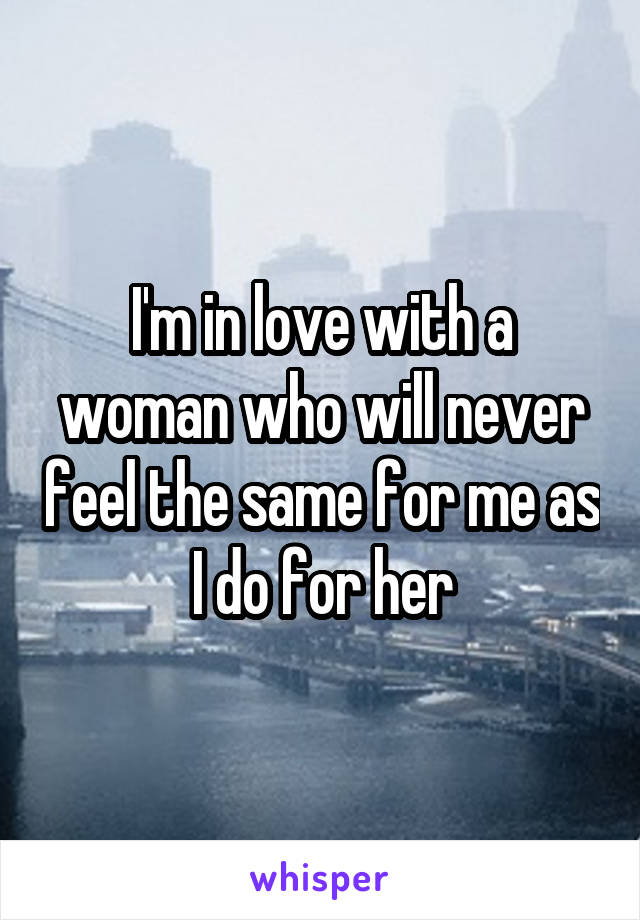 I'm in love with a woman who will never feel the same for me as I do for her