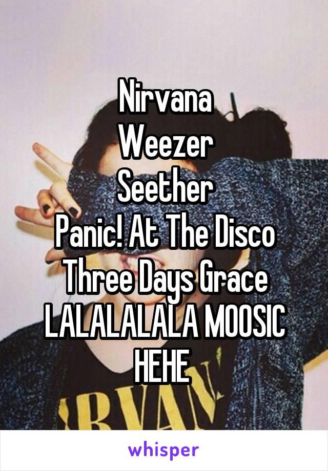 Nirvana Weezer Seether Panic! At The Disco Three Days Grace LALALALALA MOOSIC HEHE