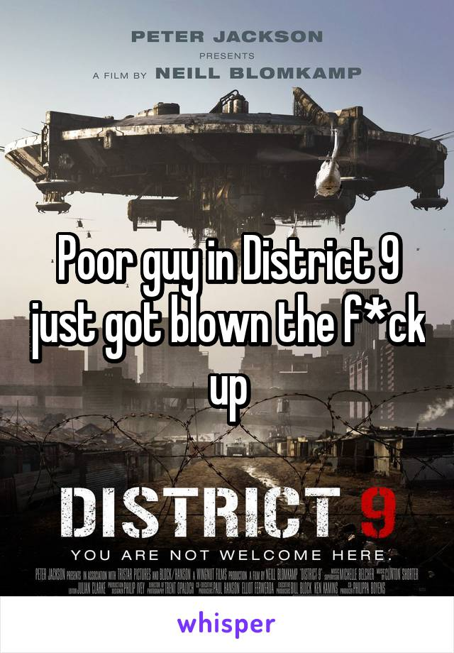Poor guy in District 9 just got blown the f*ck up
