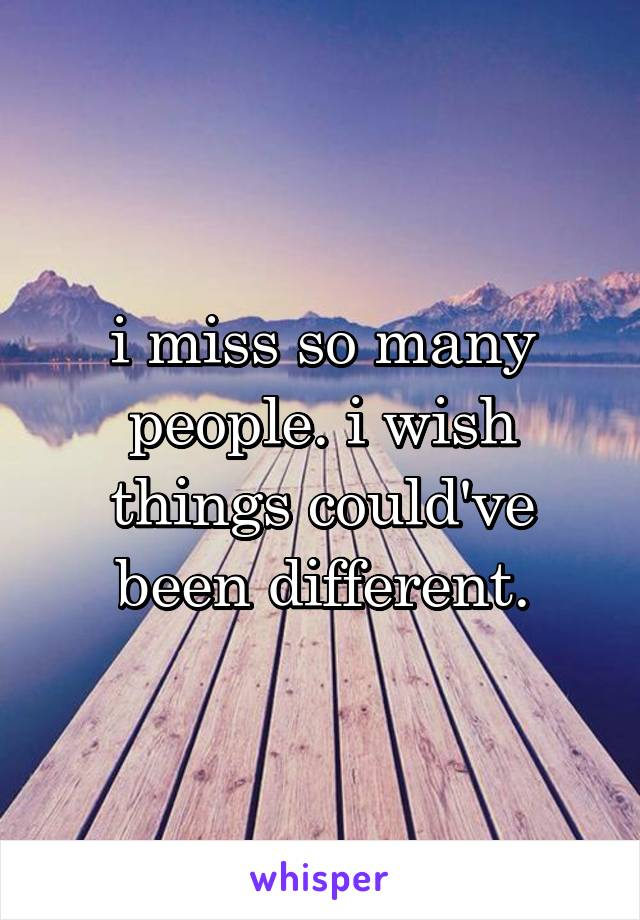 i miss so many people. i wish things could've been different.