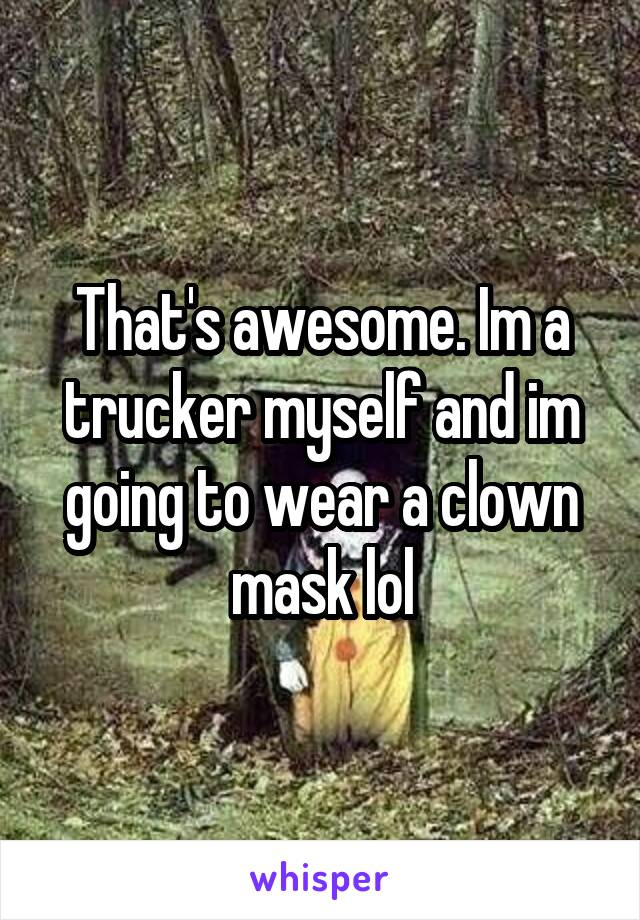 That's awesome. Im a trucker myself and im going to wear a clown mask lol