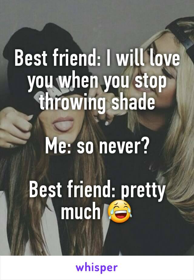 Best friend: I will love you when you stop throwing shade  Me: so never?  Best friend: pretty much 😂