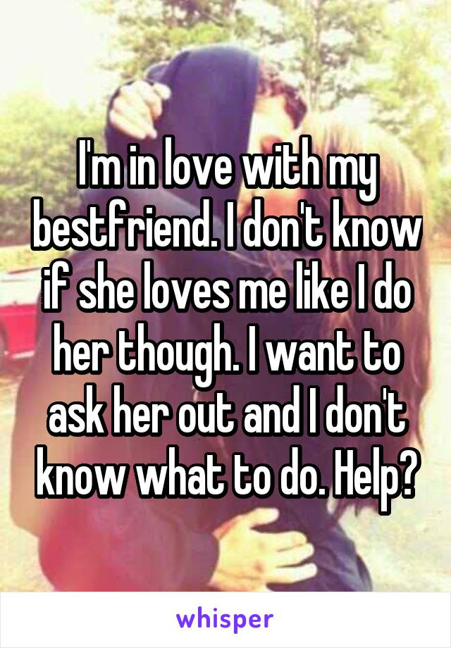I'm in love with my bestfriend. I don't know if she loves me like I do her though. I want to ask her out and I don't know what to do. Help?