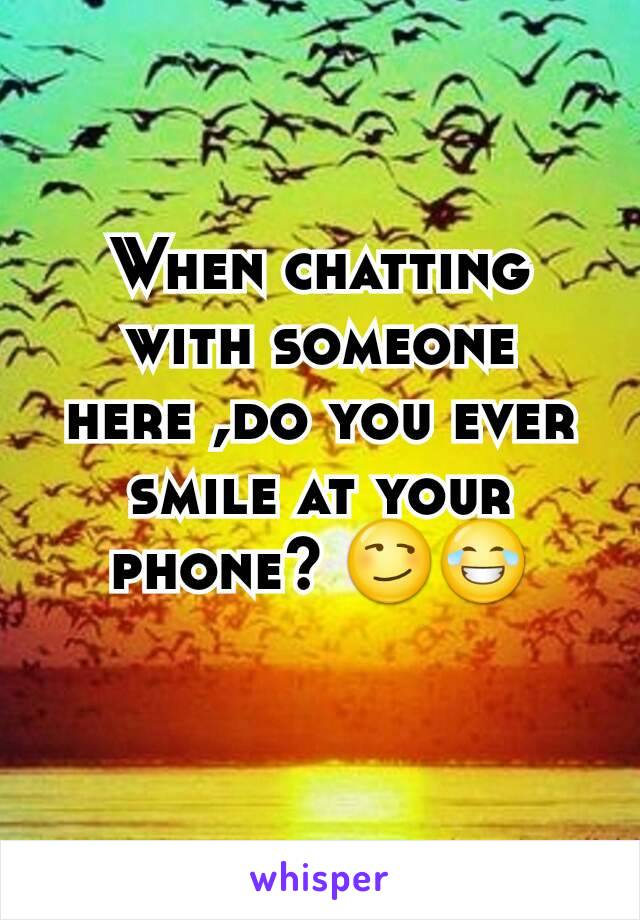 When chatting with someone here ,do you ever smile at your phone? 😏😂
