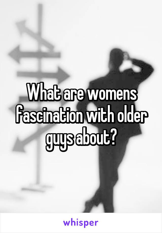 What are womens fascination with older guys about?