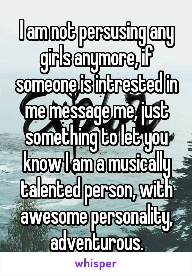 I am not persusing any girls anymore, if someone is intrested in me message me, just something to let you know I am a musically talented person, with awesome personality, adventurous.