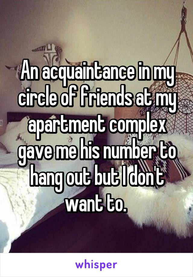 An acquaintance in my circle of friends at my apartment complex gave me his number to hang out but I don't want to.