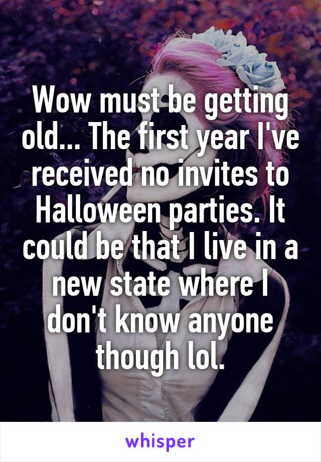Wow must be getting old... The first year I've received no invites to Halloween parties. It could be that I live in a new state where I don't know anyone though lol.