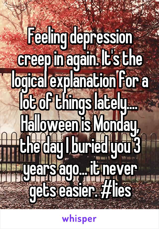 Feeling depression creep in again. It's the logical explanation for a lot of things lately....  Halloween is Monday, the day I buried you 3 years ago... it never gets easier. #lies