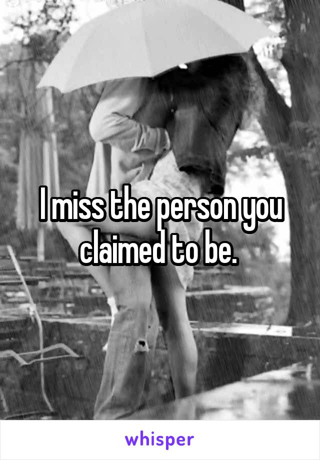 I miss the person you claimed to be.