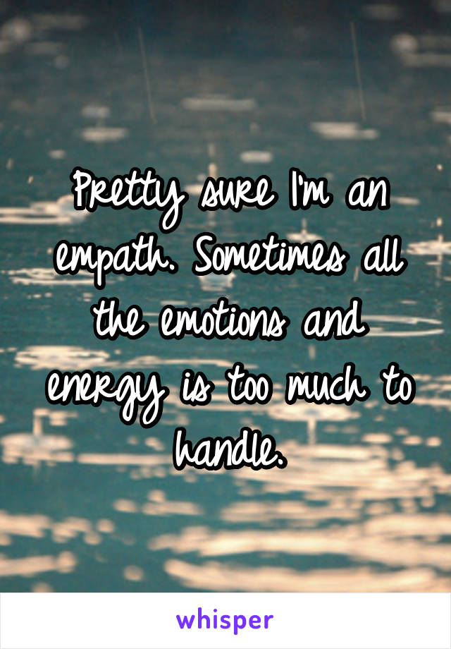 Pretty sure I'm an empath. Sometimes all the emotions and energy is too much to handle.