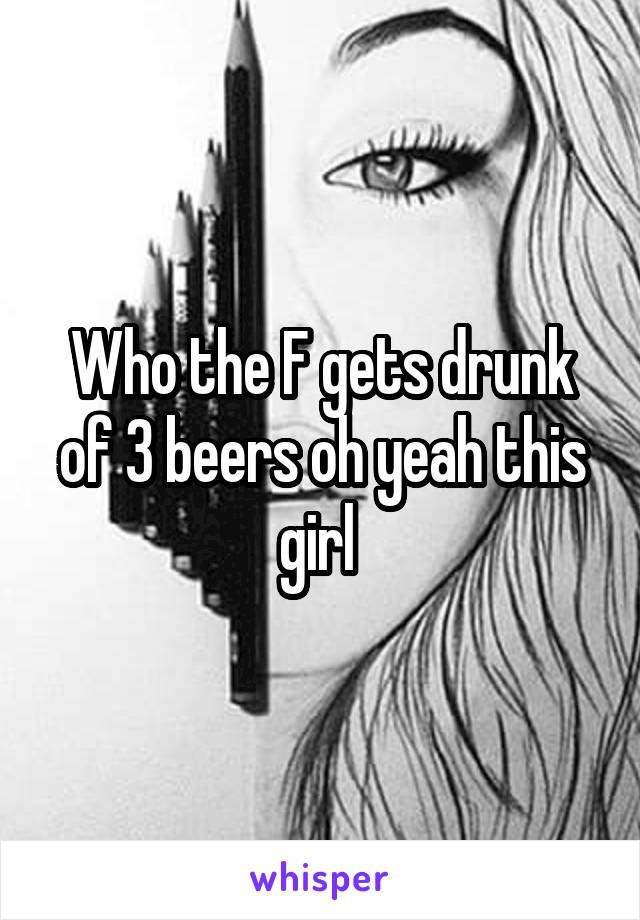 Who the F gets drunk of 3 beers oh yeah this girl