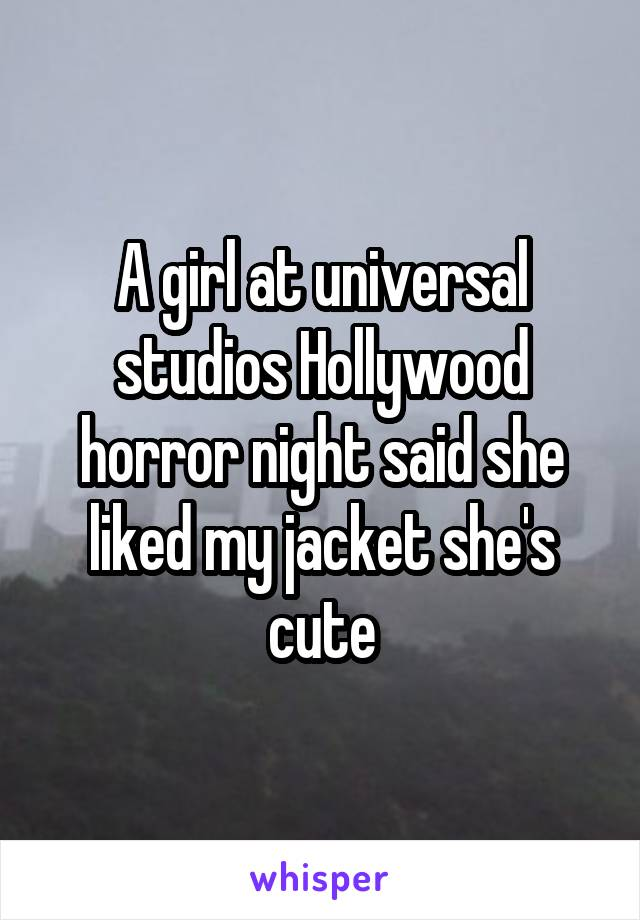 A girl at universal studios Hollywood horror night said she liked my jacket she's cute