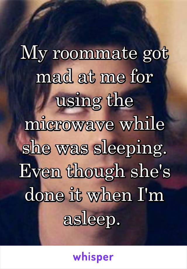 My roommate got mad at me for using the microwave while she was sleeping. Even though she's done it when I'm asleep.