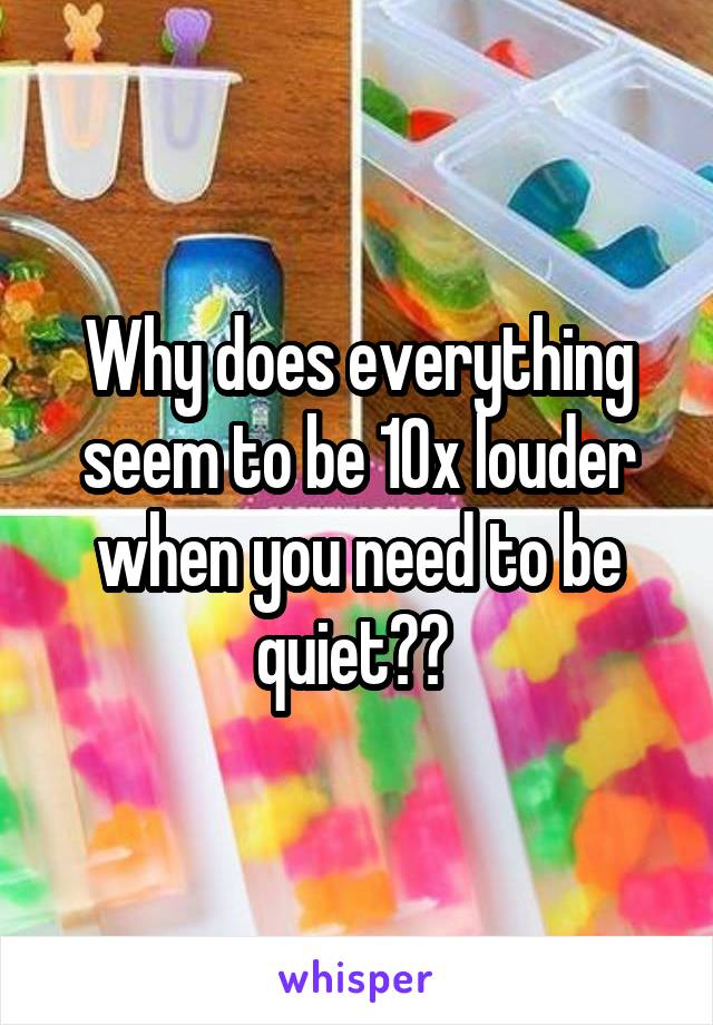 Why does everything seem to be 10x louder when you need to be quiet??