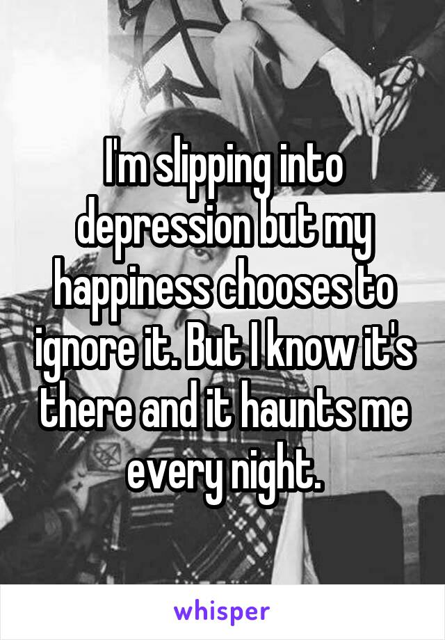 I'm slipping into depression but my happiness chooses to ignore it. But I know it's there and it haunts me every night.