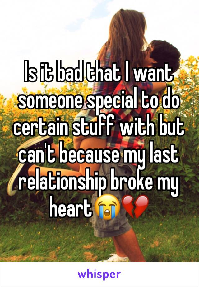 Is it bad that I want someone special to do certain stuff with but can't because my last relationship broke my heart😭💔