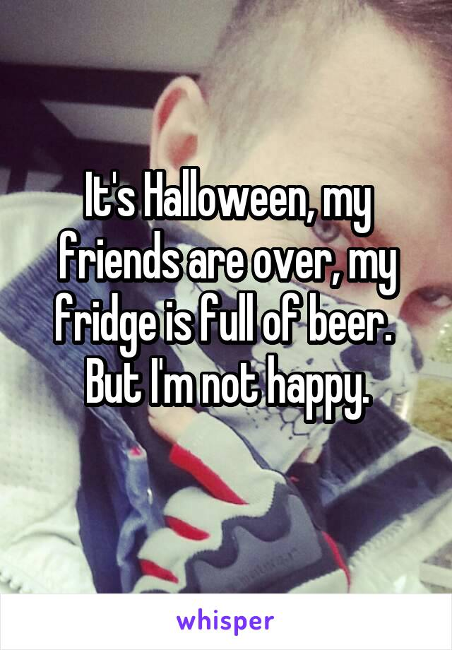 It's Halloween, my friends are over, my fridge is full of beer.  But I'm not happy.