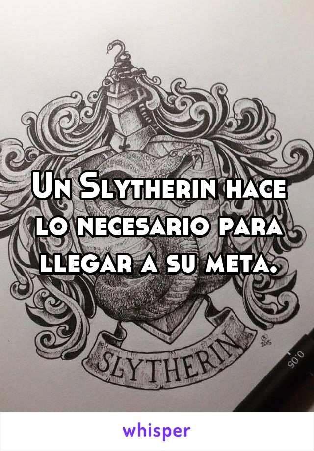 Un Slytherin hace lo necesario para llegar a su meta.