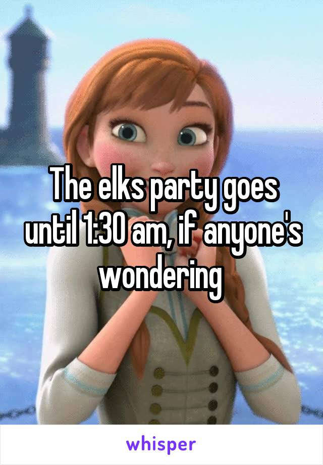 The elks party goes until 1:30 am, if anyone's wondering