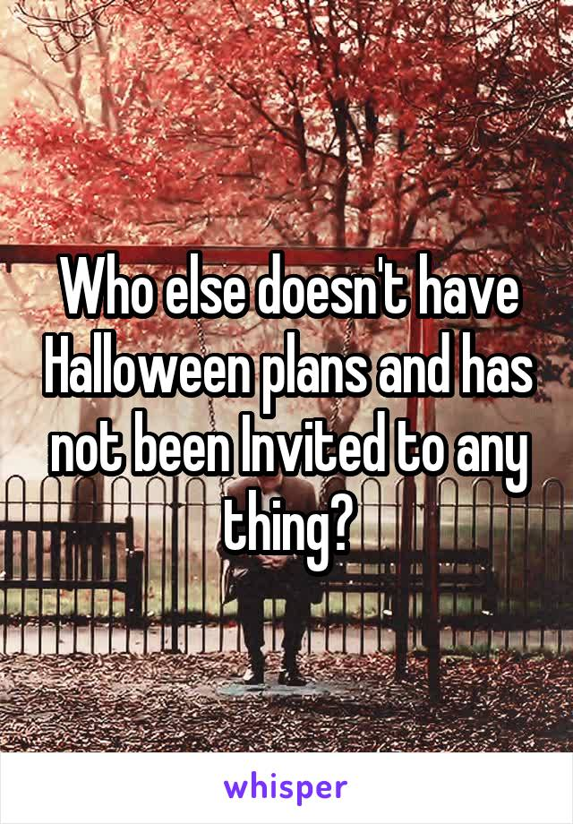 Who else doesn't have Halloween plans and has not been Invited to any thing?