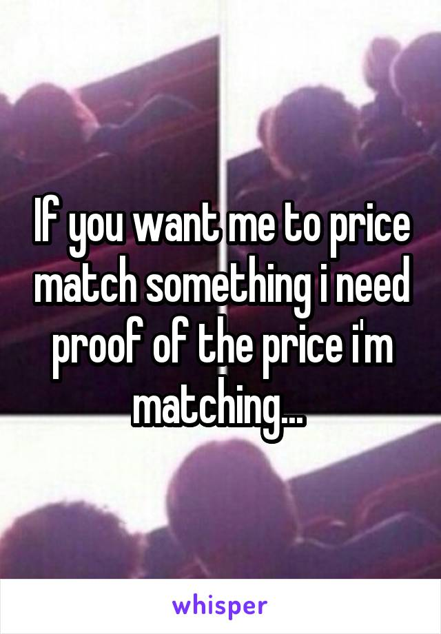 If you want me to price match something i need proof of the price i'm matching...